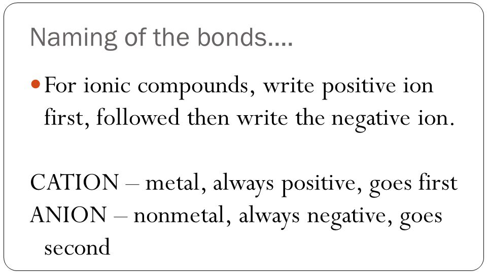 Naming of the bonds.... For ionic compounds, write positive ion first, followed then write the negative ion. CATION – metal, always positive, goes fir