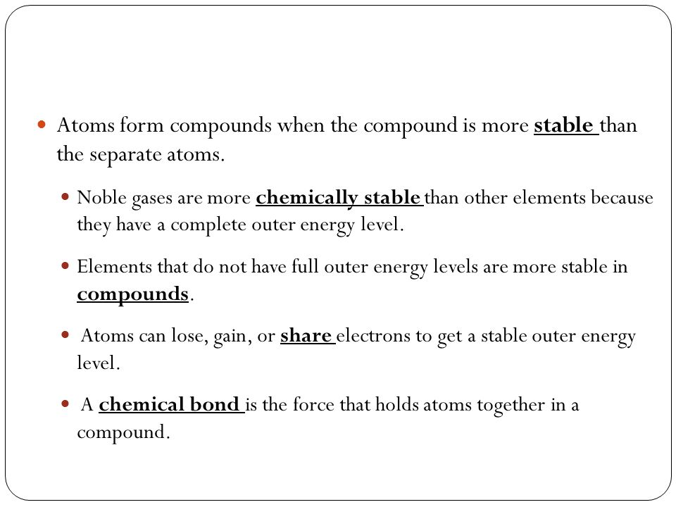 Atoms form compounds when the compound is more stable than the separate atoms.