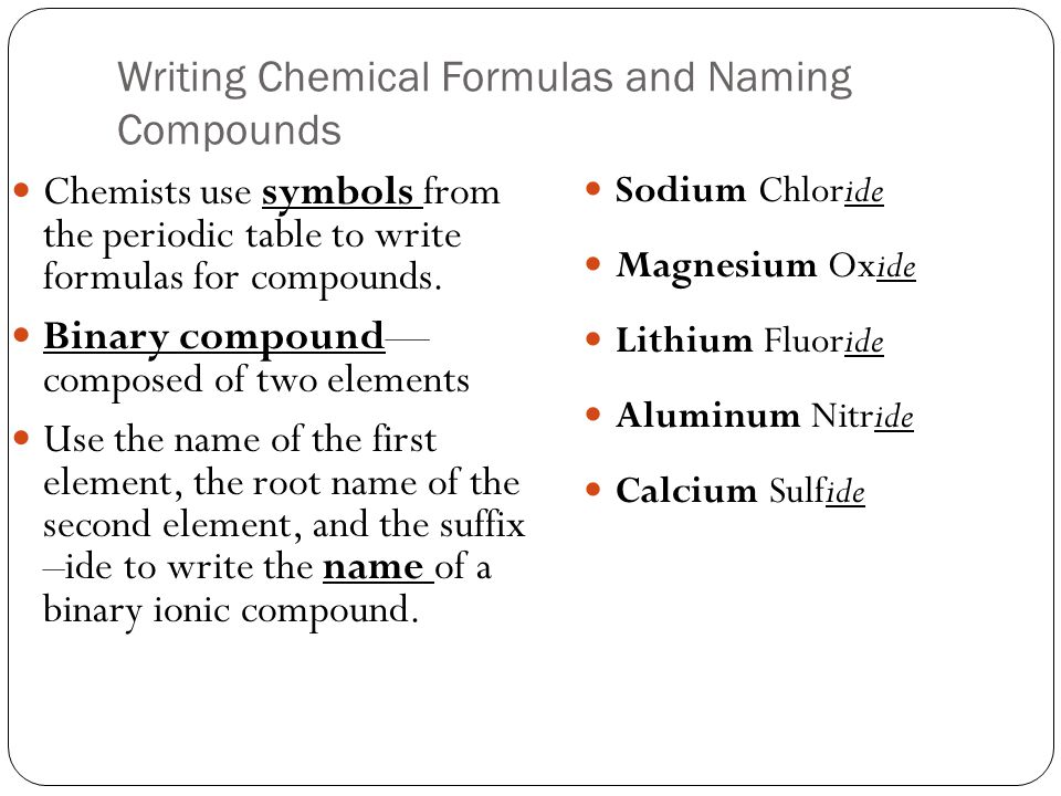 Writing Chemical Formulas and Naming Compounds Chemists use symbols from the periodic table to write formulas for compounds. Binary compound— composed
