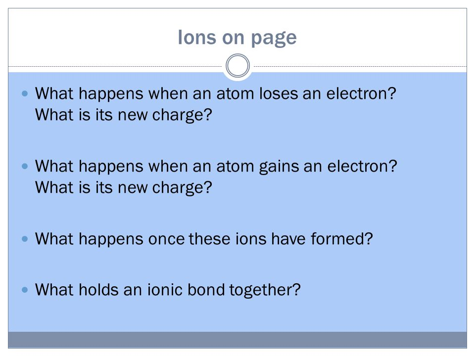 Ions on page What happens when an atom loses an electron? What is its new charge? What happens when an atom gains an electron? What is its new charge?