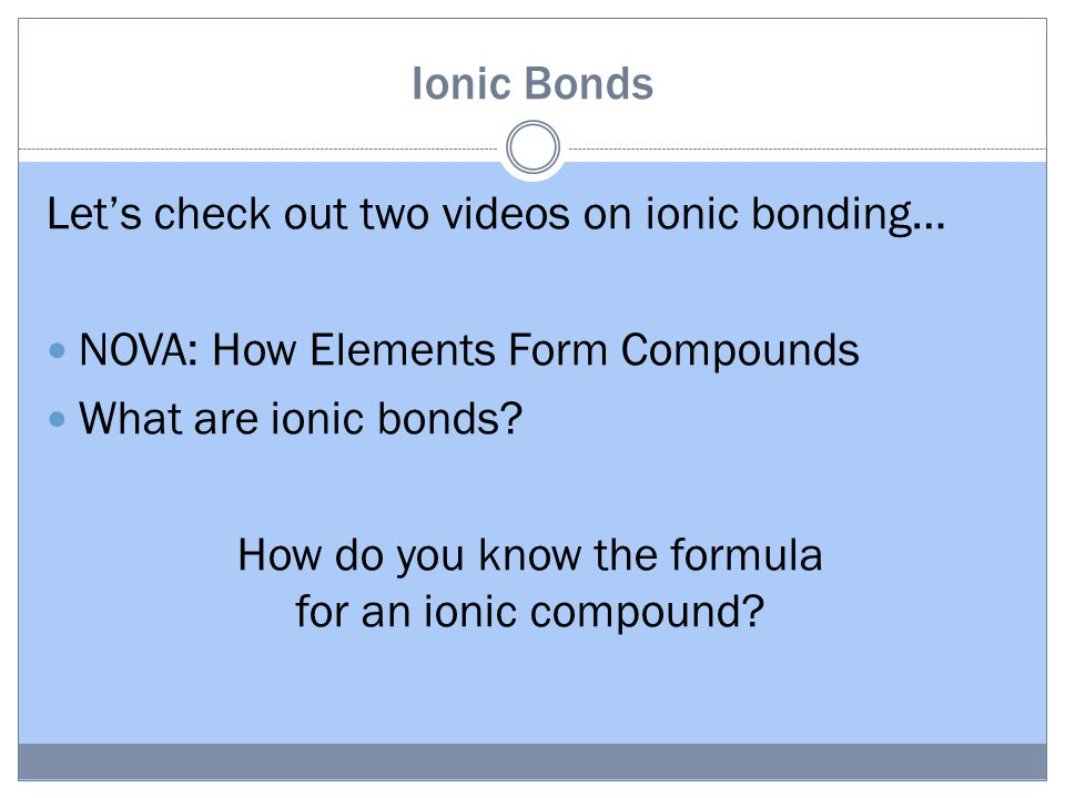 Ionic Bonds Let's check out two videos on ionic bonding… NOVA: How Elements Form Compounds What are ionic bonds.