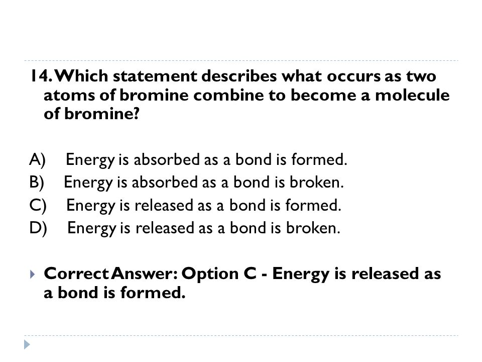 14. Which statement describes what occurs as two atoms of bromine combine to become a molecule of bromine? A) Energy is absorbed as a bond is formed.