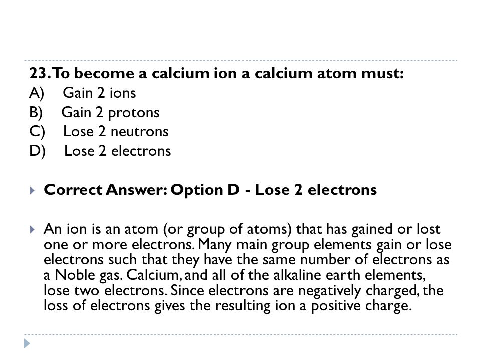 23. To become a calcium ion a calcium atom must: A) Gain 2 ions B) Gain 2 protons C) Lose 2 neutrons D) Lose 2 electrons  Correct Answer: Option D -