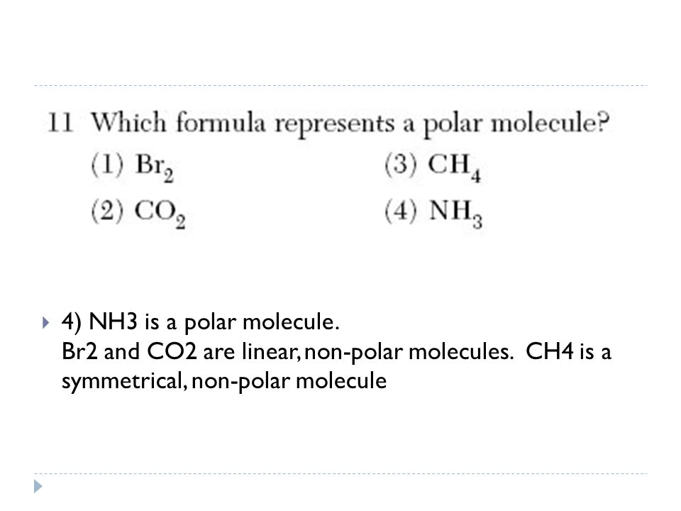  4) NH3 is a polar molecule. Br2 and CO2 are linear, non-polar molecules. CH4 is a symmetrical, non-polar molecule