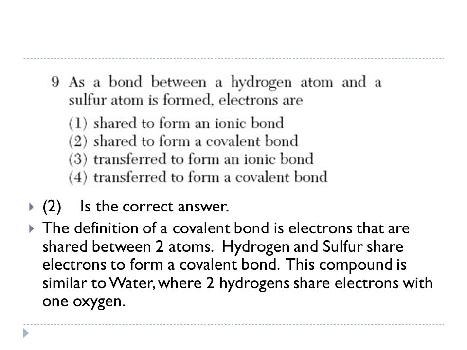  (2) Is the correct answer.  The definition of a covalent bond is electrons that are shared between 2 atoms. Hydrogen and Sulfur share electrons to