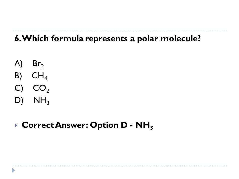 6. Which formula represents a polar molecule? A) Br 2 B) CH 4 C) CO 2 D) NH 3  Correct Answer: Option D - NH 3