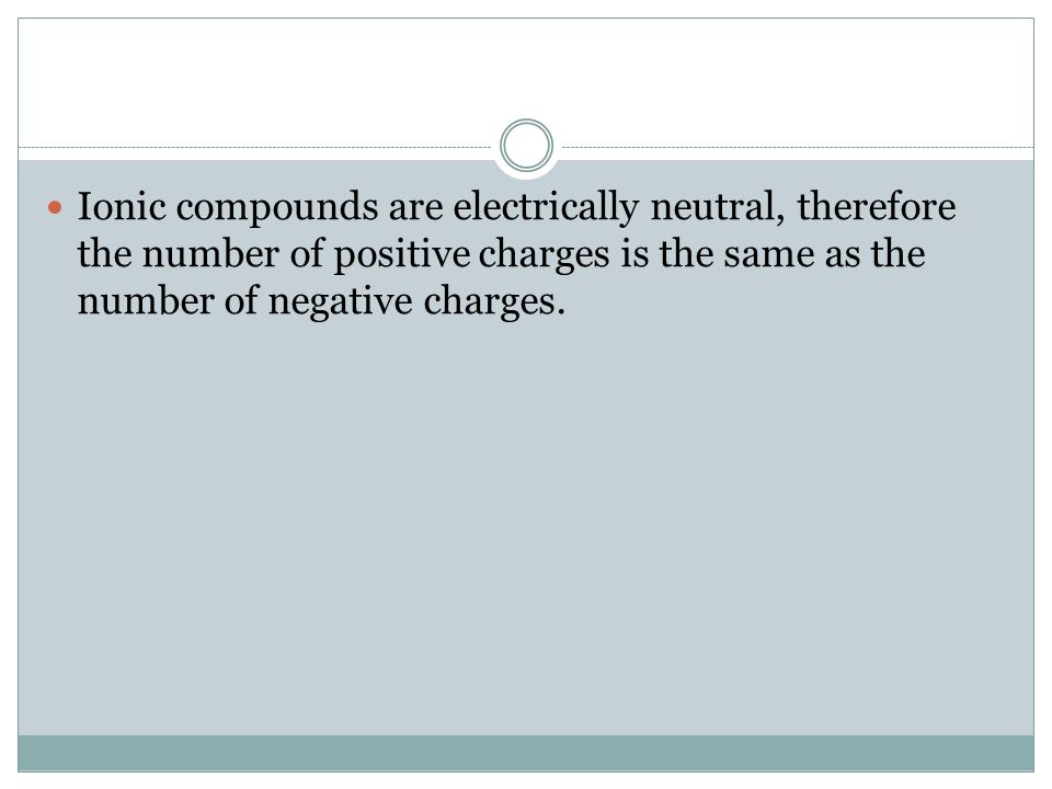 Ionic compounds are electrically neutral, therefore the number of positive charges is the same as the number of negative charges.