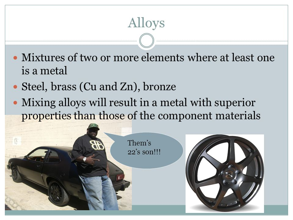 Alloys Mixtures of two or more elements where at least one is a metal Steel, brass (Cu and Zn), bronze Mixing alloys will result in a metal with superior properties than those of the component materials Them's 22's son!!!