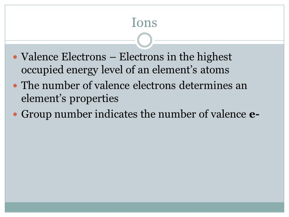 Ions Valence Electrons – Electrons in the highest occupied energy level of an element's atoms The number of valence electrons determines an element's properties Group number indicates the number of valence e-