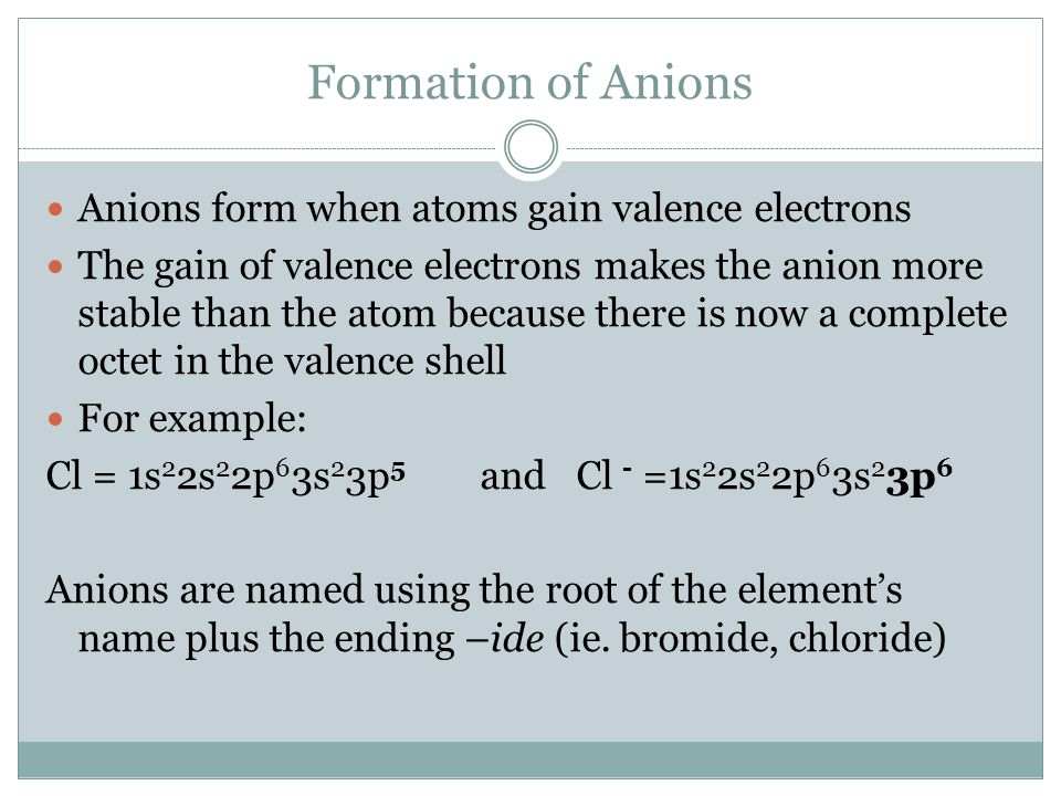 Formation of Anions Anions form when atoms gain valence electrons The gain of valence electrons makes the anion more stable than the atom because there is now a complete octet in the valence shell For example: Cl = 1s 2 2s 2 2p 6 3s 2 3p 5 and Cl - =1s 2 2s 2 2p 6 3s 2 3p 6 Anions are named using the root of the element's name plus the ending –ide (ie.