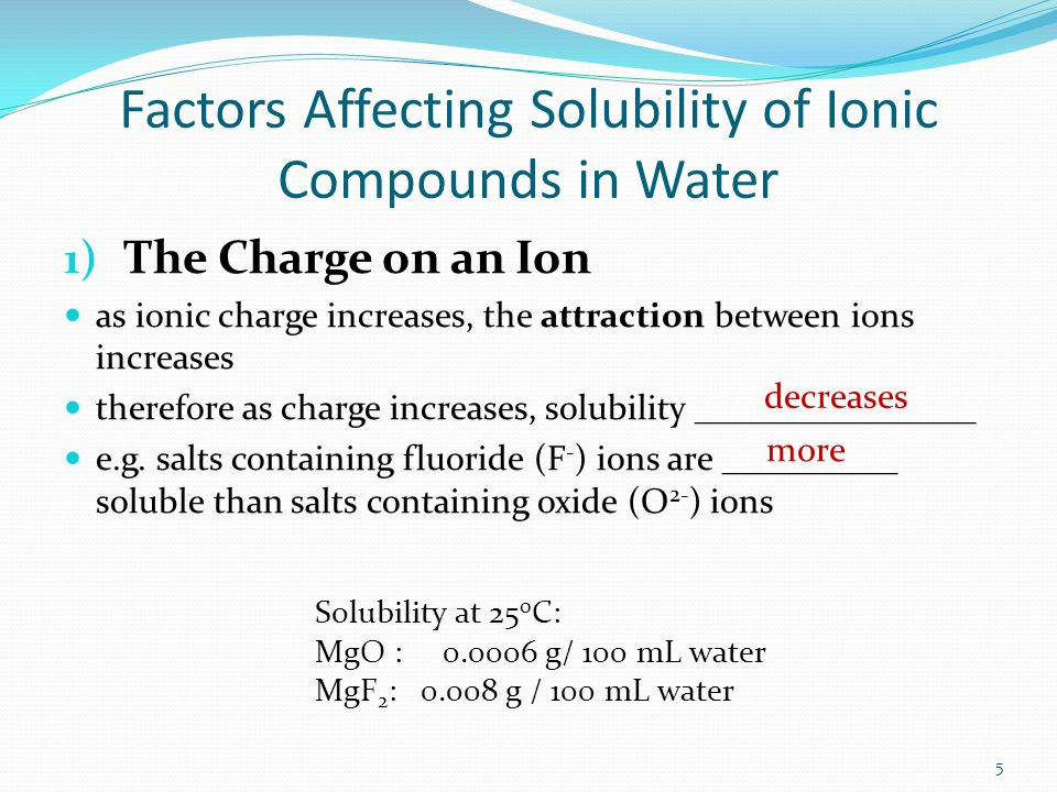 Factors Affecting Solubility of Ionic Compounds in Water 1) The Charge on an Ion as ionic charge increases, the attraction between ions increases therefore as charge increases, solubility ________________ e.g.