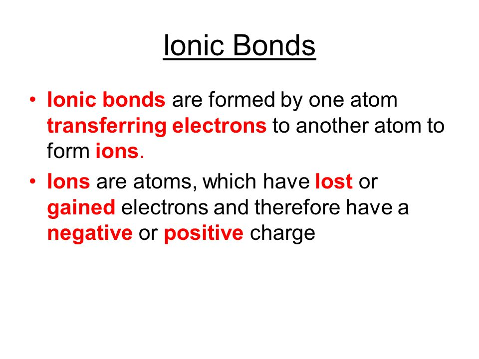 Ionic Bonds Ionic bonds are formed by one atom transferring electrons to another atom to form ions.
