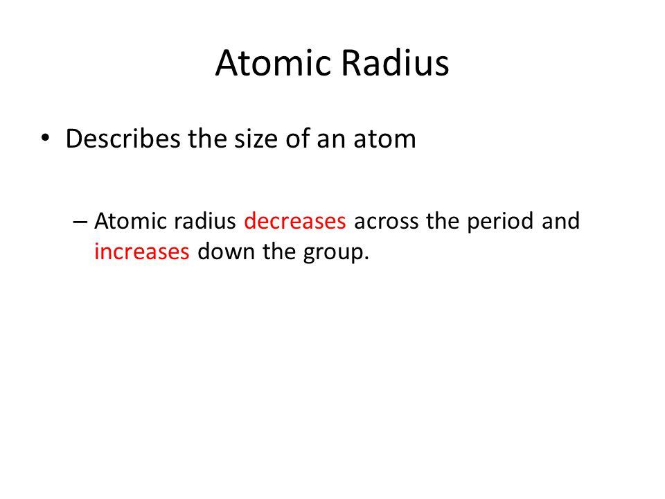 Atomic Radius Describes the size of an atom – Atomic radius decreases across the period and increases down the group.