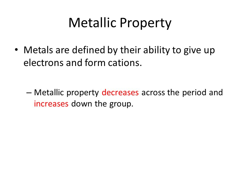Metallic Property Metals are defined by their ability to give up electrons and form cations.