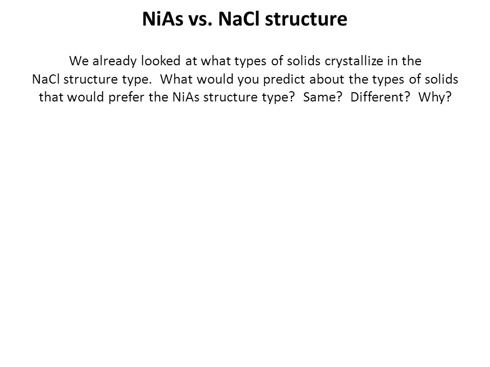 NiAs vs. NaCl structure We already looked at what types of solids crystallize in the NaCl structure type. What would you predict about the types of so