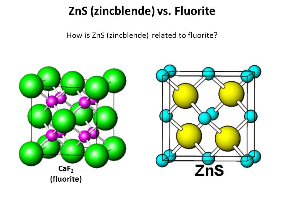 ZnS (zincblende) vs. Fluorite How is ZnS (zincblende) related to fluorite? CaF 2 (fluorite)