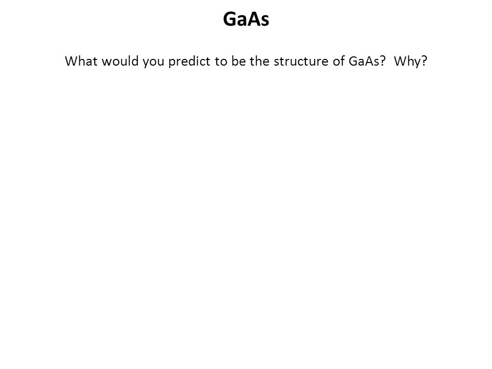 GaAs What would you predict to be the structure of GaAs? Why?