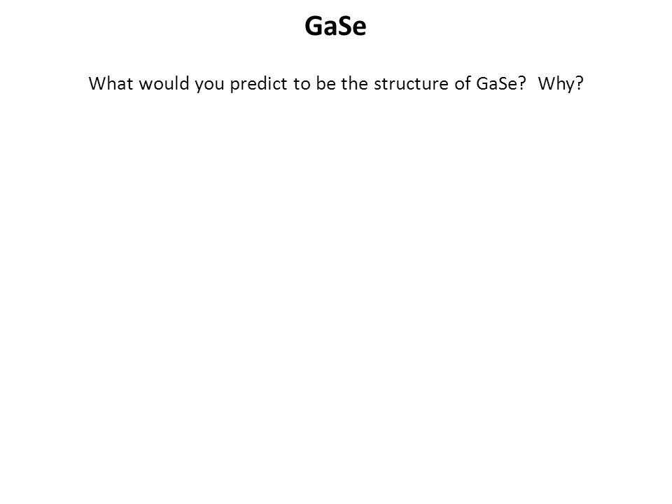 GaSe What would you predict to be the structure of GaSe? Why?