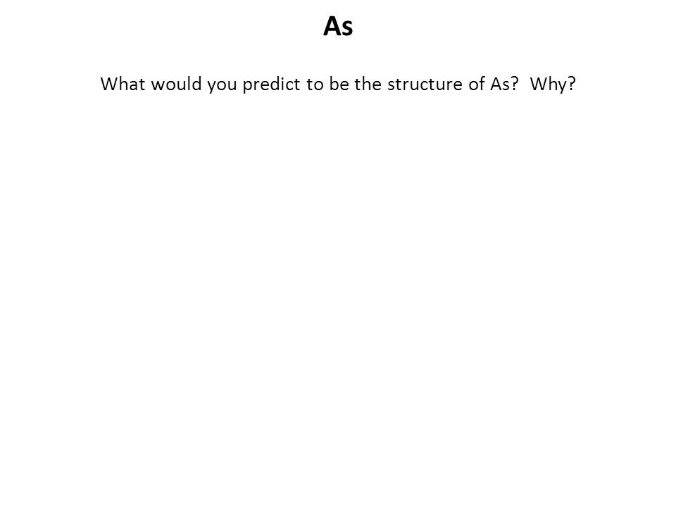 As What would you predict to be the structure of As? Why?