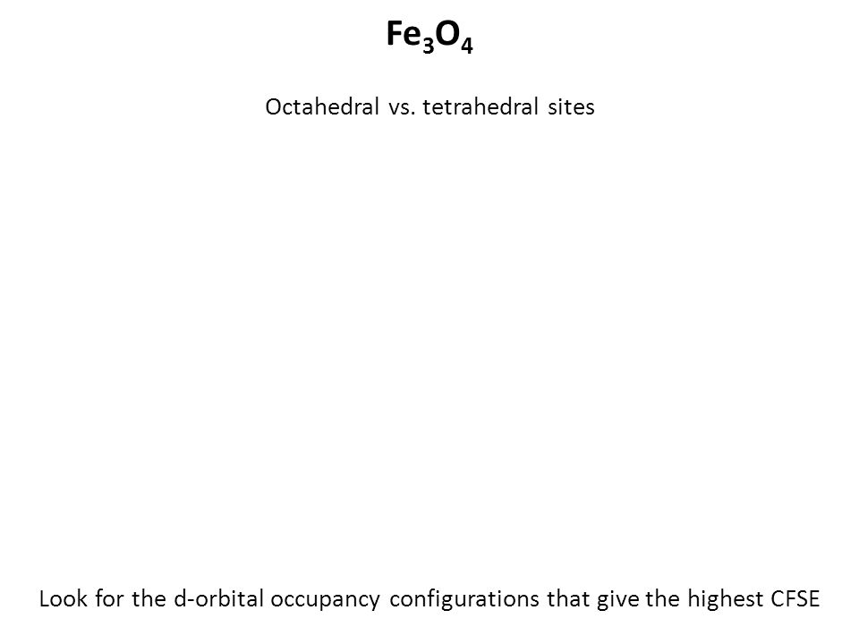 Octahedral vs. tetrahedral sites Fe 3 O 4 Look for the d-orbital occupancy configurations that give the highest CFSE