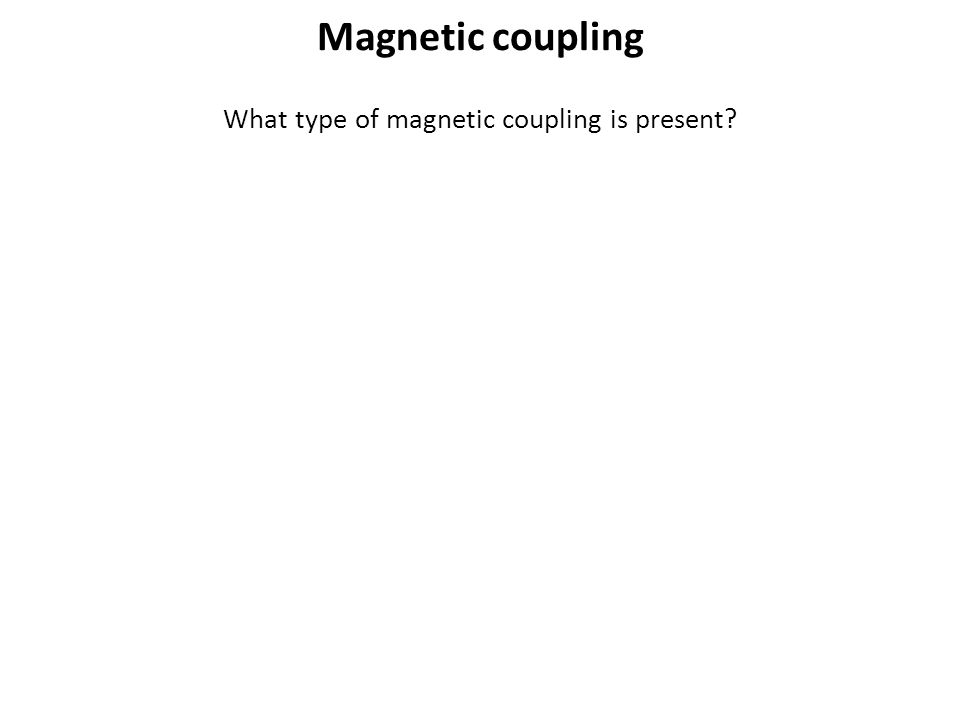 What type of magnetic coupling is present? Magnetic coupling