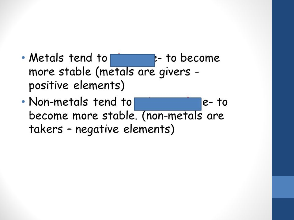 Metals tend to give up e- to become more stable (metals are givers - positive elements) Non-metals tend to gain or take e- to become more stable. (non