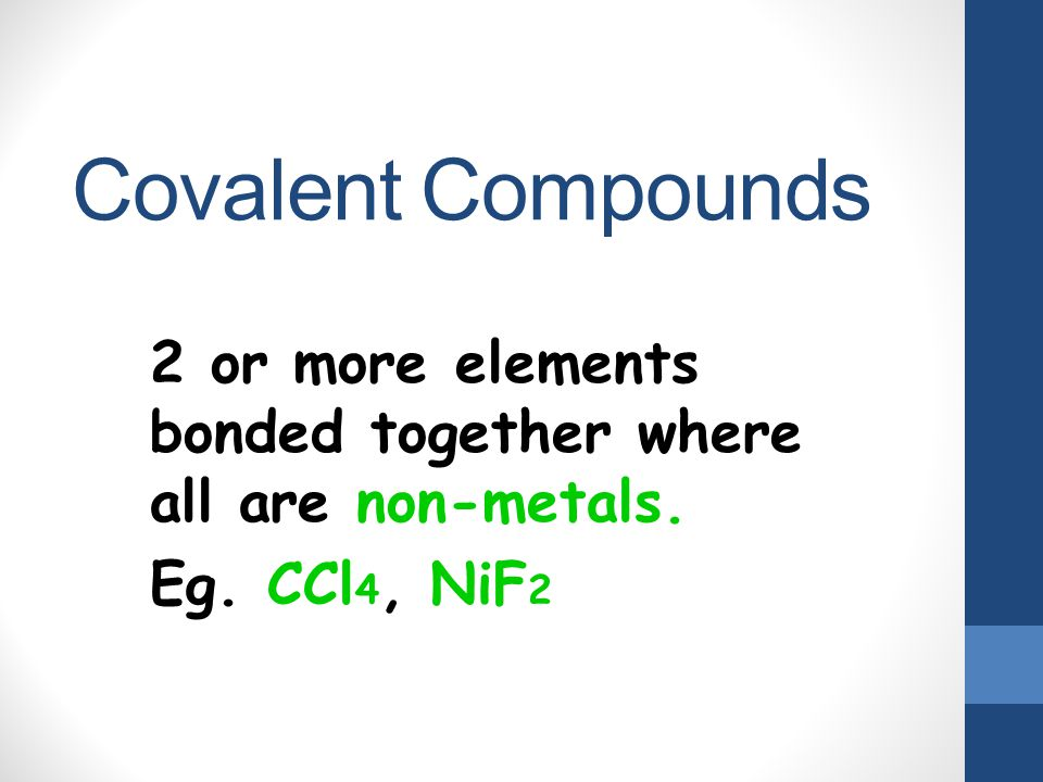 Covalent Compounds 2 or more elements bonded together where all are non-metals. Eg. CCl 4, NiF 2