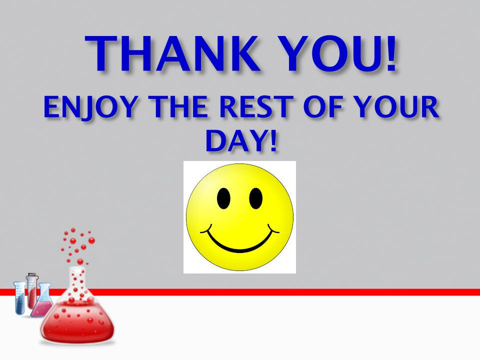THANK YOU! ENJOY THE REST OF YOUR DAY!
