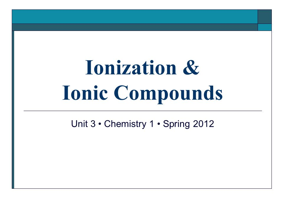 Ionization & Ionic Compounds Unit 3 Chemistry 1 Spring 2012