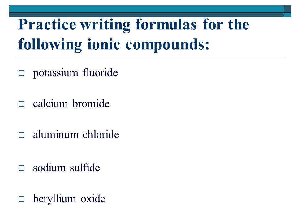 Practice writing formulas for the following ionic compounds:  potassium fluoride  calcium bromide  aluminum chloride  sodium sulfide  beryllium oxide