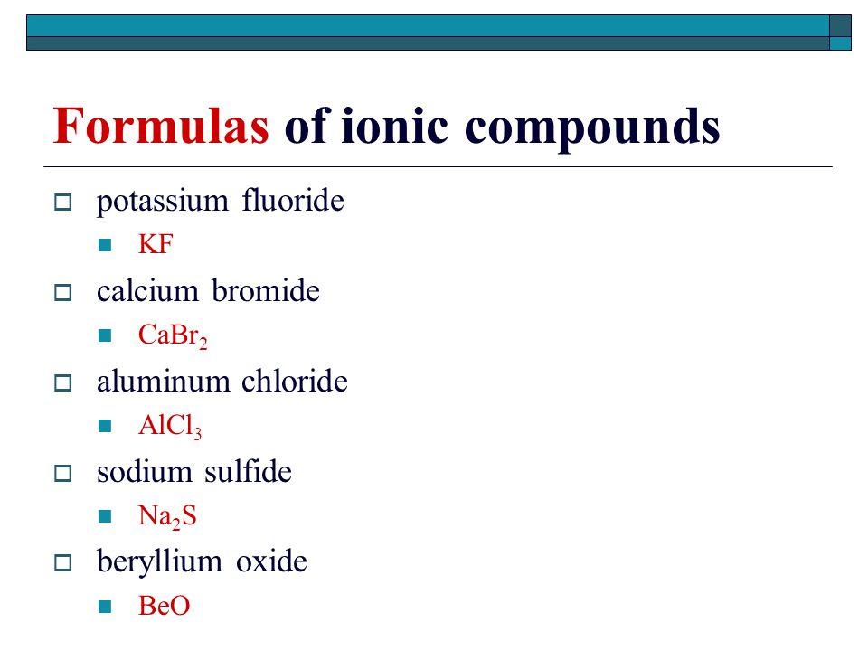 Formulas of ionic compounds  potassium fluoride KF  calcium bromide CaBr 2  aluminum chloride AlCl 3  sodium sulfide Na 2 S  beryllium oxide BeO