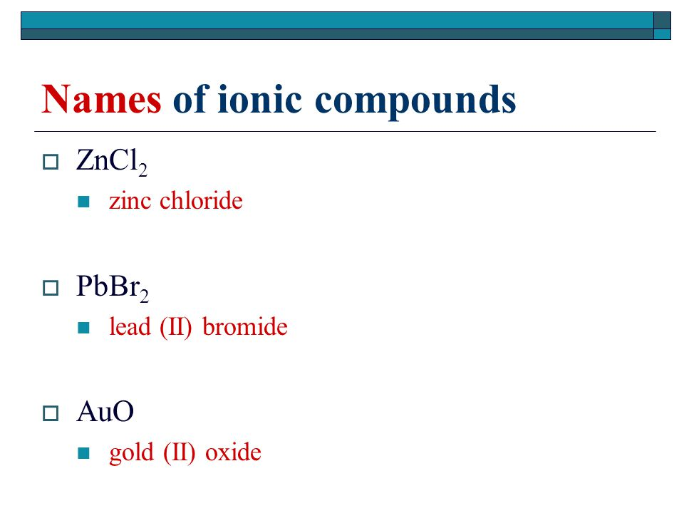 Names of ionic compounds  ZnCl 2 zinc chloride  PbBr 2 lead (II) bromide  AuO gold (II) oxide