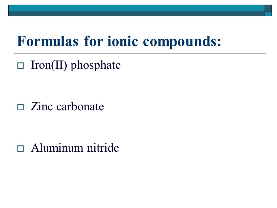 Formulas for ionic compounds:  Iron(II) phosphate  Zinc carbonate  Aluminum nitride