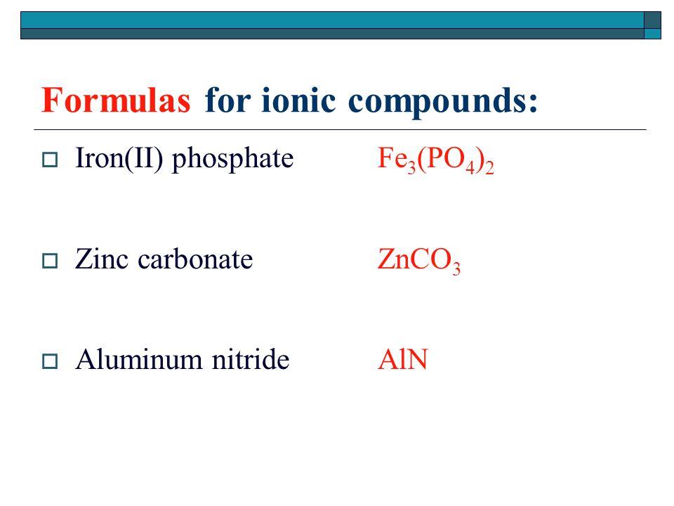Formulas for ionic compounds:  Iron(II) phosphateFe 3 (PO 4 ) 2  Zinc carbonateZnCO 3  Aluminum nitrideAlN