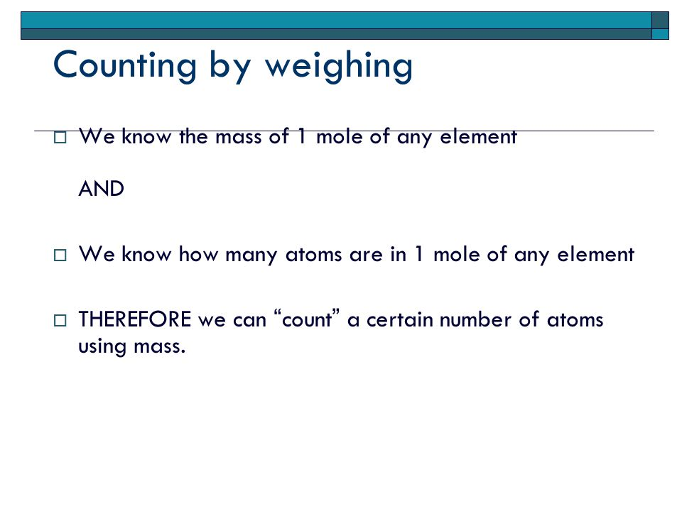 Counting by weighing  We know the mass of 1 mole of any element AND  We know how many atoms are in 1 mole of any element  THEREFORE we can count a certain number of atoms using mass.