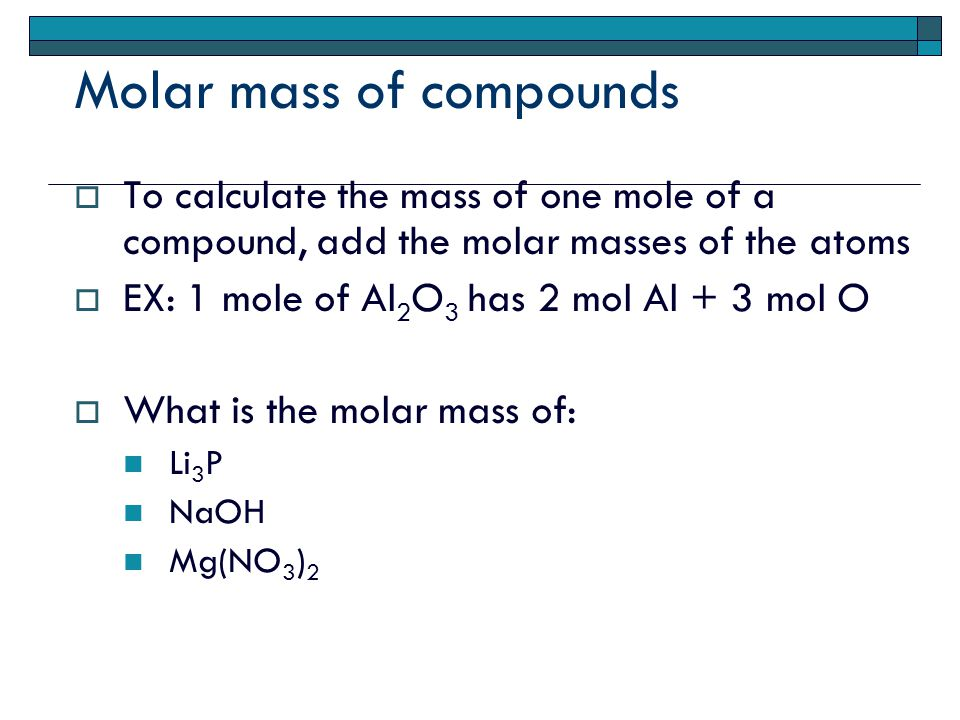 Molar mass of compounds  To calculate the mass of one mole of a compound, add the molar masses of the atoms  EX: 1 mole of Al 2 O 3 has 2 mol Al + 3 mol O  What is the molar mass of: Li 3 P NaOH Mg(NO 3 ) 2