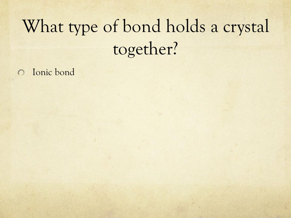What type of bond holds a crystal together? Ionic bond