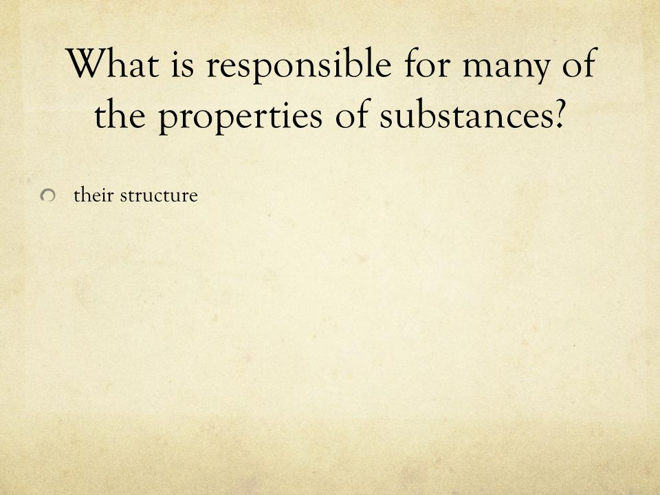 What is responsible for many of the properties of substances? their structure