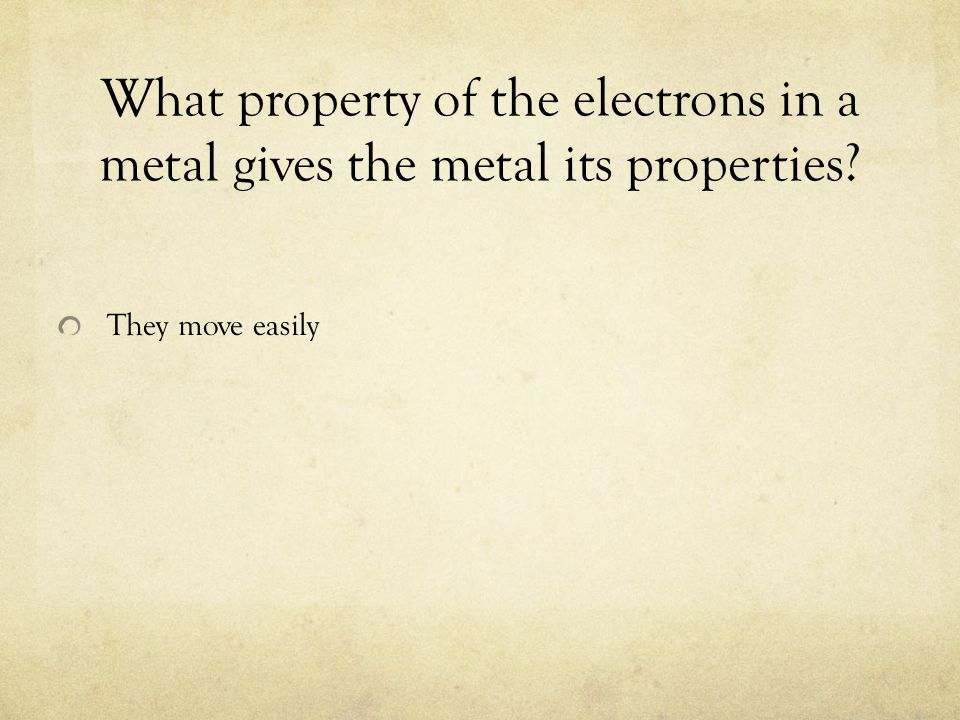 What property of the electrons in a metal gives the metal its properties? They move easily