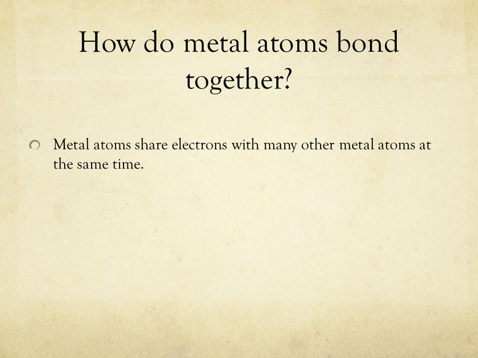 How do metal atoms bond together? Metal atoms share electrons with many other metal atoms at the same time.