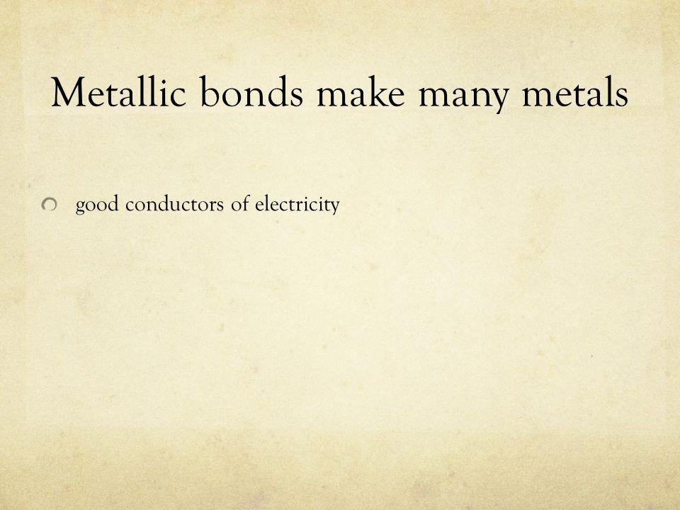 Metallic bonds make many metals good conductors of electricity