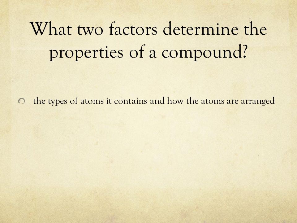 What two factors determine the properties of a compound? the types of atoms it contains and how the atoms are arranged