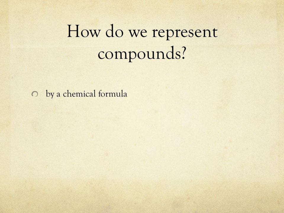How do we represent compounds? by a chemical formula