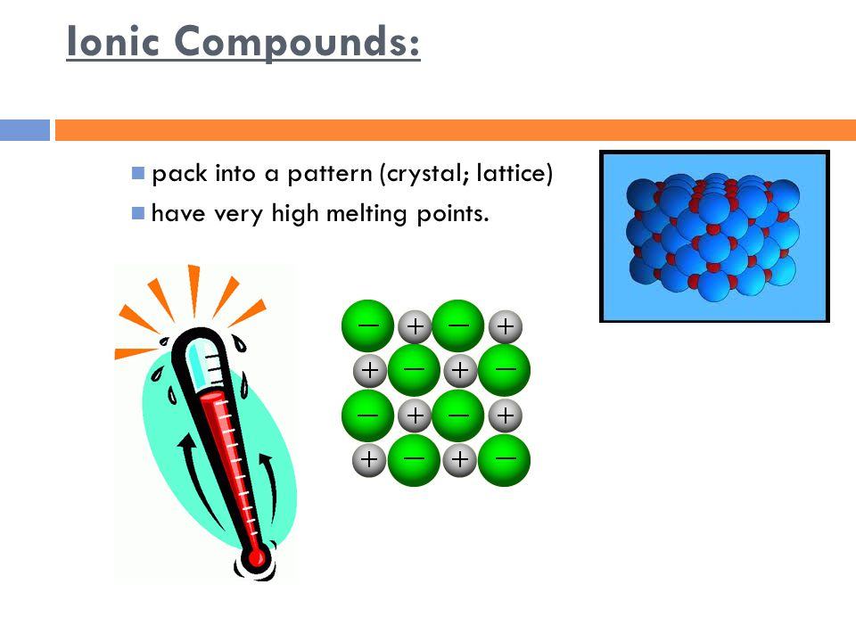 Ionic Compounds: pack into a pattern (crystal; lattice) have very high melting points.