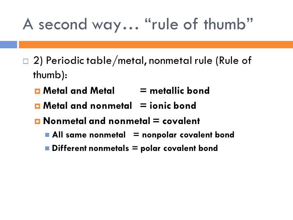 A second way… rule of thumb  2) Periodic table/metal, nonmetal rule (Rule of thumb):  Metal and Metal = metallic bond  Metal and nonmetal = ionic bond  Nonmetal and nonmetal = covalent All same nonmetal = nonpolar covalent bond Different nonmetals = polar covalent bond