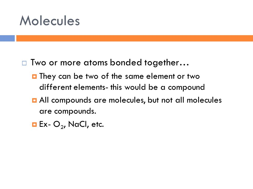 Molecules  Two or more atoms bonded together…  They can be two of the same element or two different elements- this would be a compound  All compounds are molecules, but not all molecules are compounds.