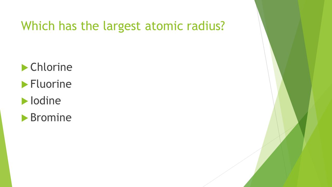 Which has the largest atomic radius  Chlorine  Fluorine  Iodine  Bromine