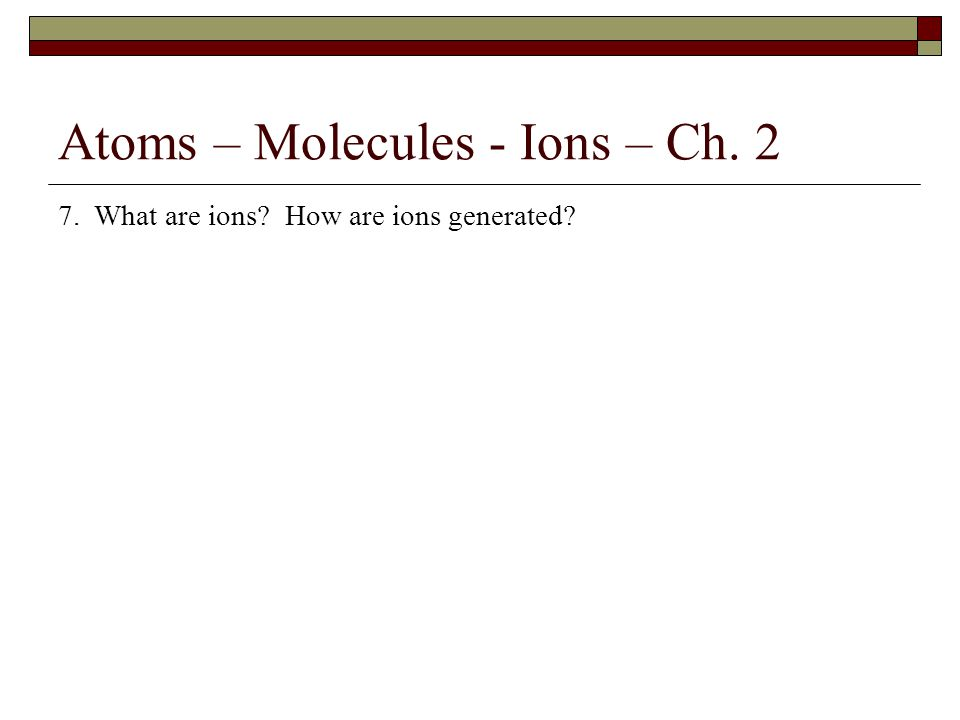 Atoms – Molecules - Ions – Ch. 2 7. What are ions? How are ions generated?