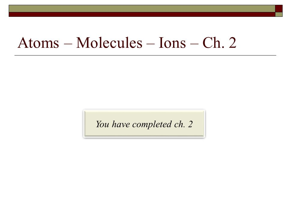 Atoms – Molecules – Ions – Ch. 2 You have completed ch. 2