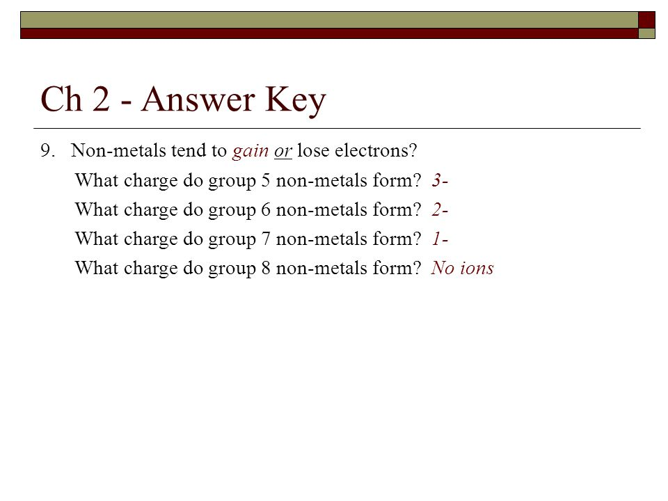 Ch 2 - Answer Key 9. Non-metals tend to gain or lose electrons.